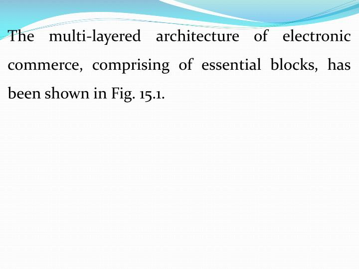 The multi-layered architecture of electronic commerce, comprising of essential blocks, has been shown in Fig. 15.1.