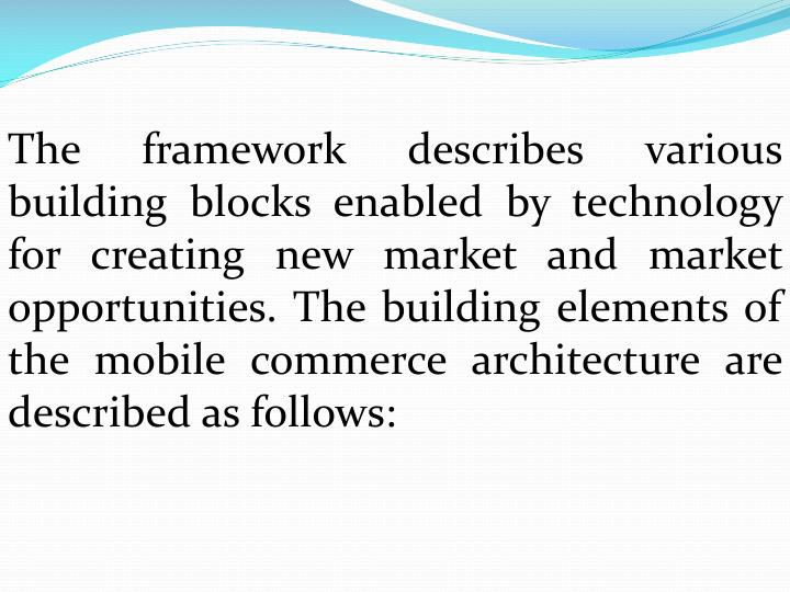 The framework describes various building blocks enabled by technology for creating new market and market opportunities. The building elements of the mobile commerce architecture are described as follows: