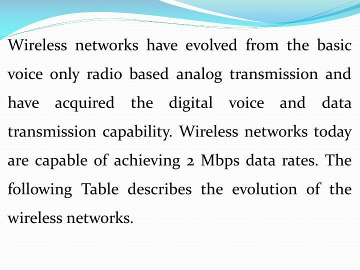 Wireless networks have evolved from the basic voice only radio based analog transmission and have acquired the digital voice and data transmission capability. Wireless networks today are capable of achieving 2 Mbps data rates. The following Table describes the evolution of the wireless networks.