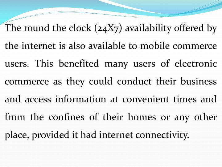 The round the clock (24X7) availability offered by the internet is also available to mobile commerce users. This benefited many users of electronic commerce as they could conduct their business and access information at convenient times and from the confines of their homes or any other place, provided it had internet connectivity.