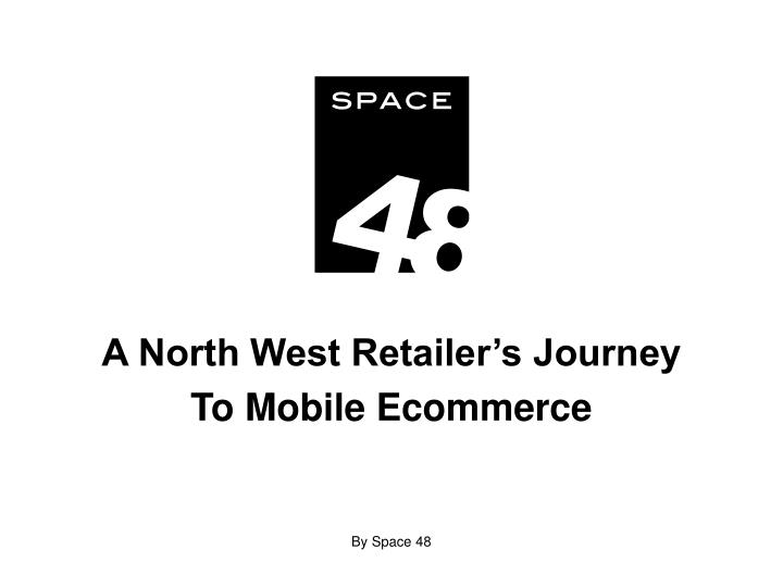 a north west retailer s journey to mobile ecommerce by space 48 n.