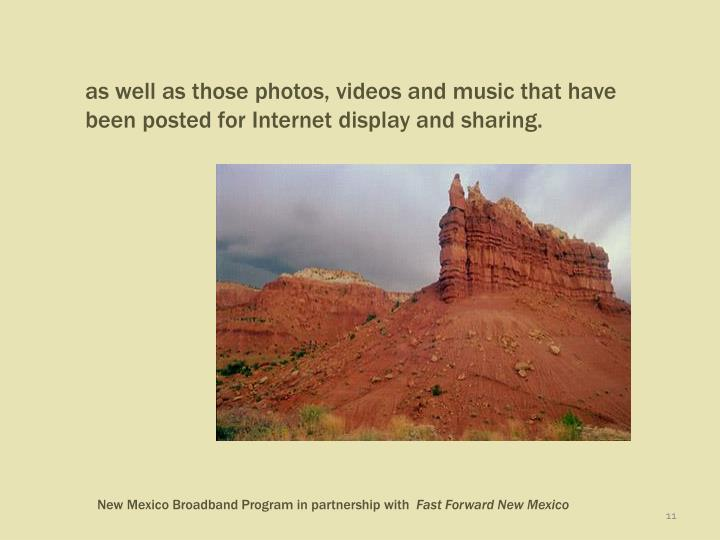 as well as those photos, videos and music that have been posted for Internet display and sharing.