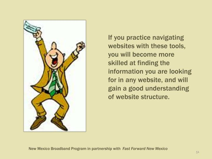 If you practice navigating websites with these tools, you will become more skilled at finding the information you are looking for in any website, and will gain a good understanding of website structure.