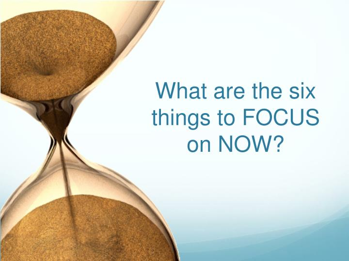 What are the six things to FOCUS on NOW?