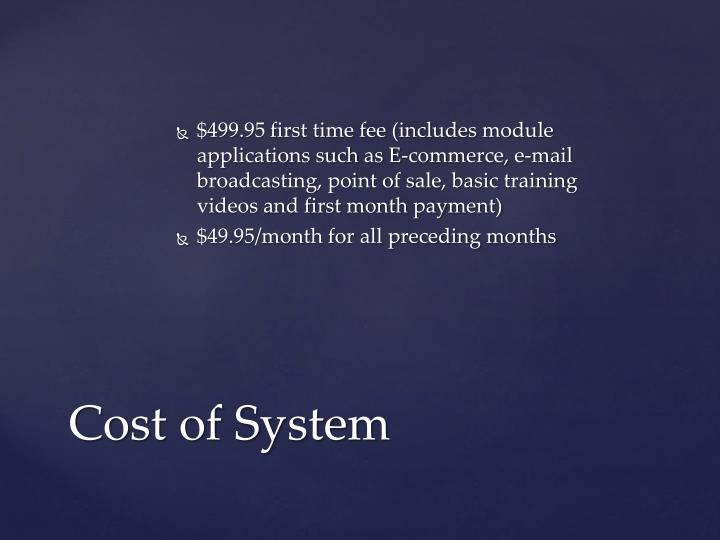 $499.95 first time fee (includes module applications such as E-commerce, e-mail broadcasting, point of sale, basic training videos and first month payment)