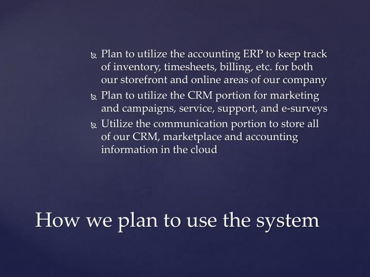 Plan to utilize the accounting ERP to keep track of inventory, timesheets, billing, etc. for both our storefront and online areas of our company
