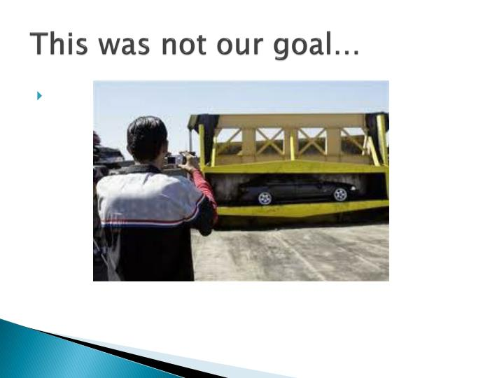 This was not our goal…