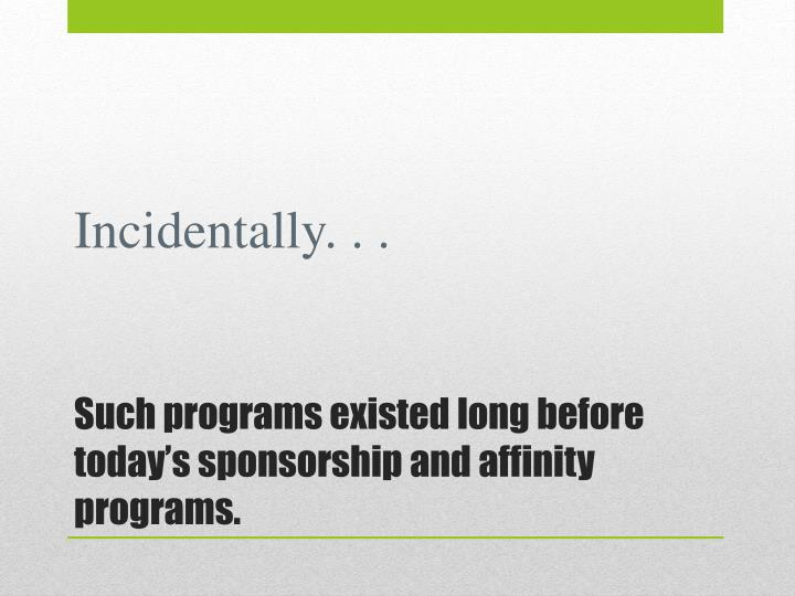 Such programs existed long before today s sponsorship and affinity programs