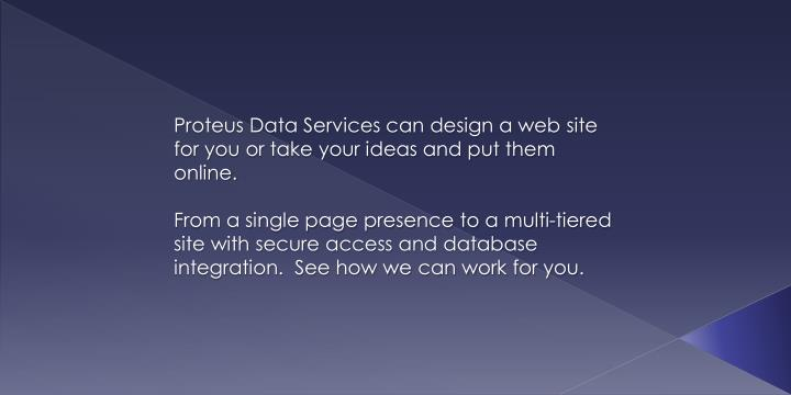 Proteus Data Services can design a web site for you or take your ideas and put them online.