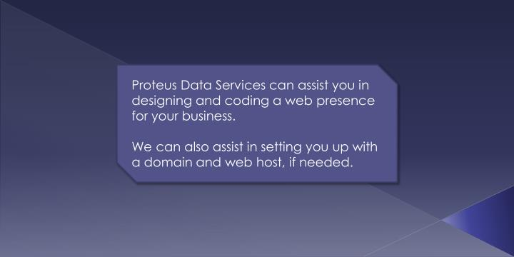 Proteus Data Services can assist you in designing and coding a web presence for your business.