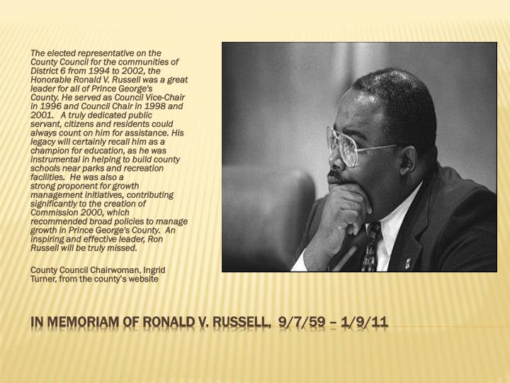 The elected representative on the County Council for the communities of District 6 from 1994 to 2002, the Honorable Ronald V. Russell was a great leader for all of Prince George's County. He served as Council Vice-Chair in 1996 and Council Chair in 1998 and 2001.   A truly dedicated public servant, citizens and residents could always count on him for assistance. His legacy will certainly recall him as a champion for education, as he was instrumental in helping to build county schools near parks and recreation facilities.  He was also a strong proponent for growth management initiatives, contributing significantly to the creation of Commission 2000, which recommended broad policies to manage growth in Prince George's County.  An inspiring and effective leader, Ron Russell will be truly missed.
