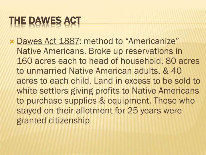 dawes act Freebase (400 / 2 votes) rate this definition: dawes act the dawes act of 1887, adopted by congress in 1887, authorized the president of the united states to survey indian tribal land and divide it into allotments for individual indians.