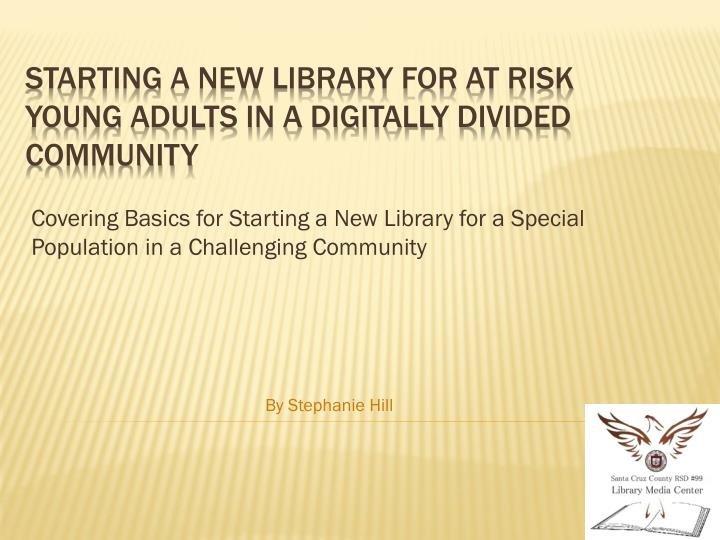 covering basics for starting a new library for a special population in a challenging community