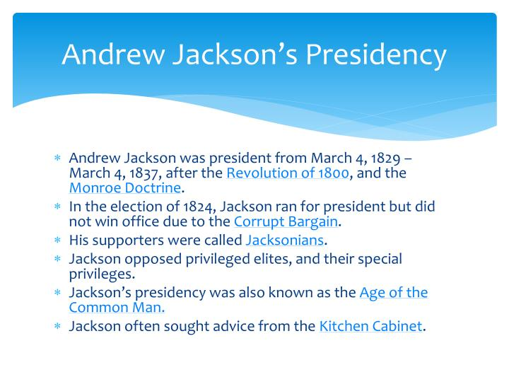 essay on andrew jacksons presidency President jackson was for indian removal from the united states, is known for saying this, john marshall has made his decision: now let him enforce it (elam jackson, andrew) this was a direct blow to john marshall and the rest of the supreme court, as the power to enforce the law set in place by the supreme court resided with.