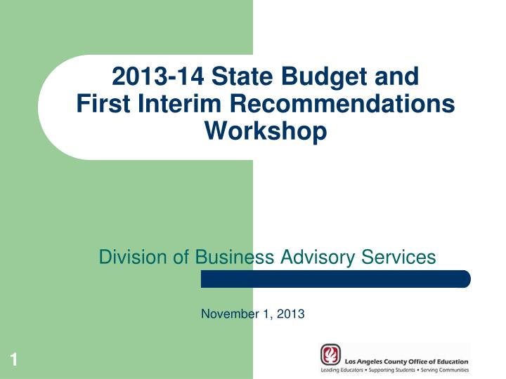 2013 14 state budget and first interim recommendations workshop n.