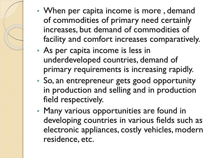 When per capita income is more , demand of commodities of primary need certainly increases, but demand of commodities of facility and comfort increases comparatively.
