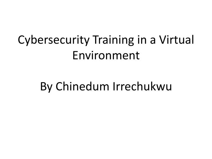 cybersecurity training in a virtual environment by c hinedum irrechukwu n.