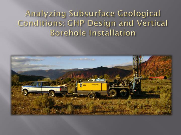 Analyzing subsurface geological conditions ghp design and vertical borehole installation