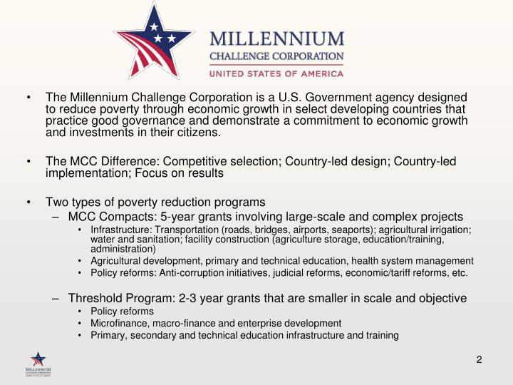 The Millennium Challenge Corporation is a U.S. Government agency designed to reduce poverty through ...