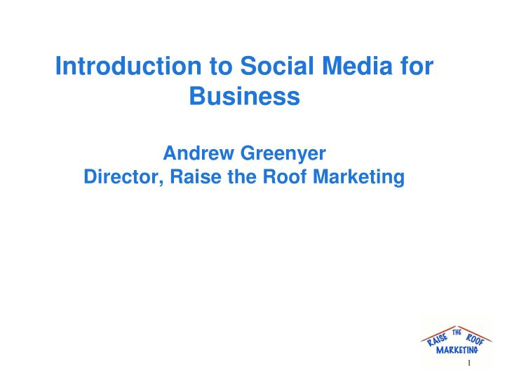 introduction to social media for business andrew greenyer director raise the roof marketing n.