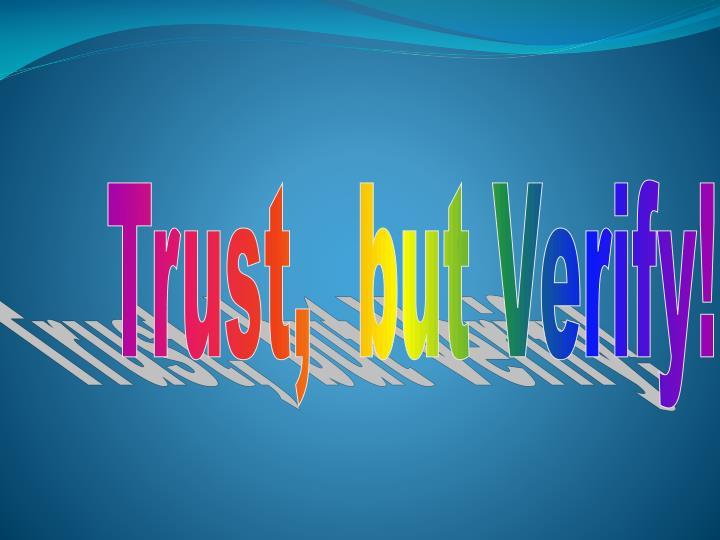 Trust,  but Verify!