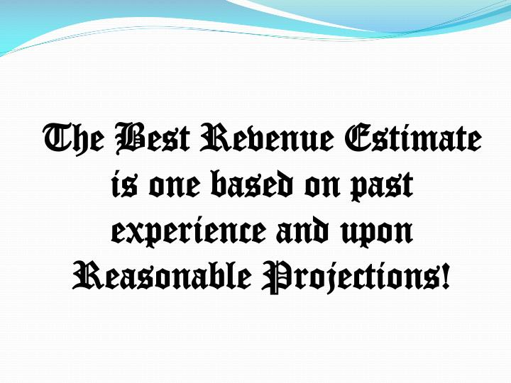 The Best Revenue Estimate is one based on past experience and upon Reasonable Projections!