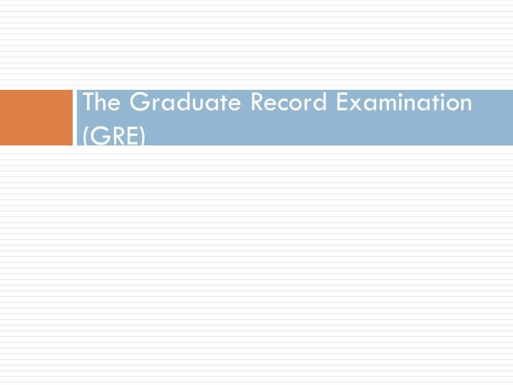 The Graduate Record Examination (GRE)