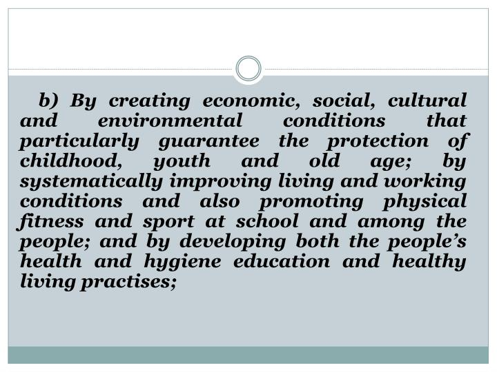 b) By creating economic, social, cultural and environmental conditions that particularly guarantee the protection of childhood, youth and old age; by systematically improving living and working conditions and also promoting physical fitness and sport at school and among the people; and by developing both the people's health and hygiene education and healthy living