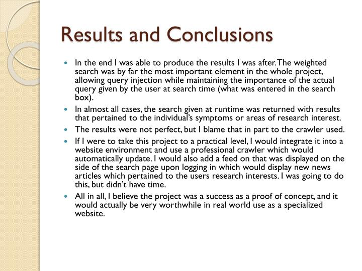 result and conclusion In the discussion explain what was observed matter of factly without indicating what the results signify and in the conclusion state what the experiment signifies without a lot of discussion.