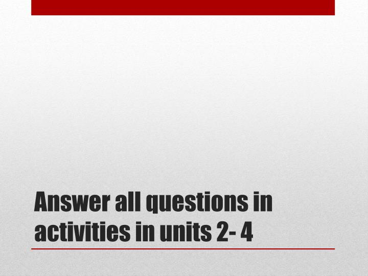 Answer all questions in activities in units 2- 4