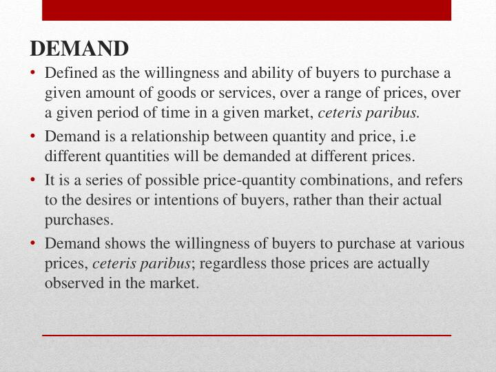 Defined as the willingness and ability of buyers to purchase a given amount of goods or services, over a range of prices, over a given period of time in a given market,