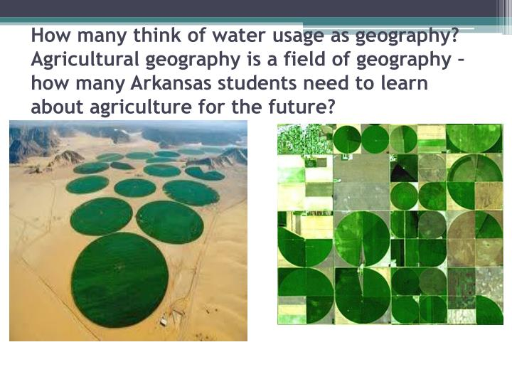 How many think of water usage as geography?  Agricultural geography is a field of geography – how many Arkansas students need to learn about agriculture for the future?