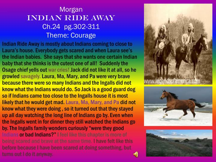 Indian Ride Away is mostly about Indians coming to close to Laura's house. Everybody gets scared and when Laura see's the Indian babies.  She says that she wants one certain Indian baby that she thinks is the cutest one of all!  Suddenly the Osage chief yells out