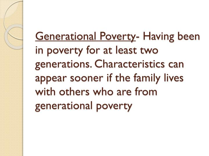 generational poverty 2 essay Generational poverty belinda uop diversity and special populations 345 roberto vara october 21, 2014 generational poverty generational poverty generational poverty is defined as a family having been in poverty for at least two generations meaning children of parents in poverty grow up to live in poverty themselves.