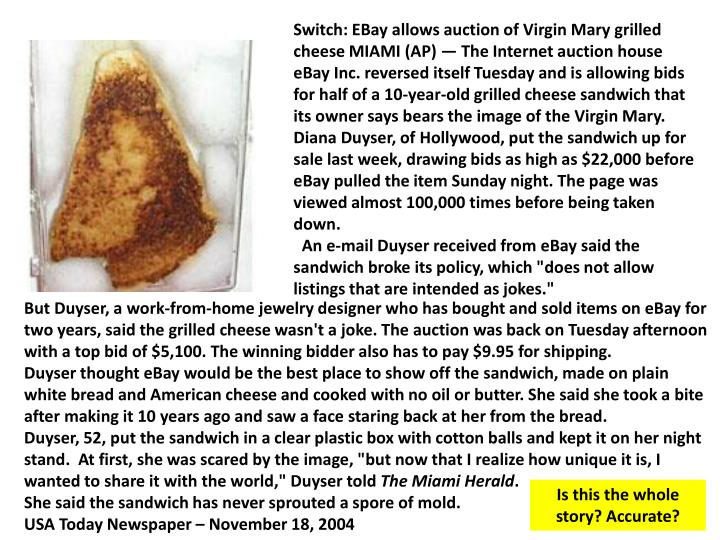 Switch: EBay allows auction of Virgin Mary grilled cheese MIAMI (AP) — The Internet auction house eBay Inc. reversed itself Tuesday and is allowing bids for half of a 10-year-old grilled cheese sandwich that its owner says bears the image of the Virgin Mary. Diana