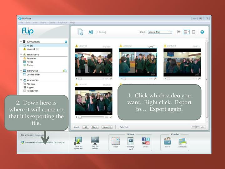 1.  Click which video you want.  Right click.  Export to…  Export again.