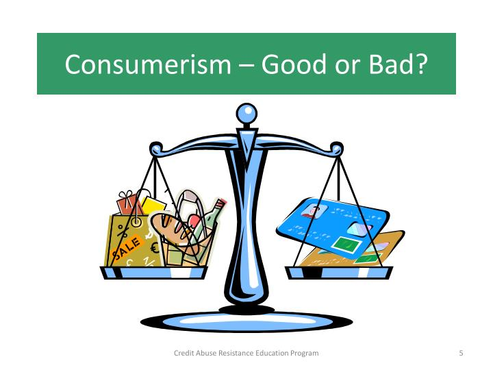 consumerism good or bad Consequently, while consumerism creates progressiveness through its influence, it should certainly not be depicted as bad by society consumerism is represented by the media as an incentive which promotes the interest of the buyer, conversely, this is purely advertising.