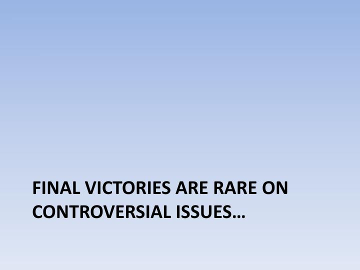 Final victories are rare on controversial issues…