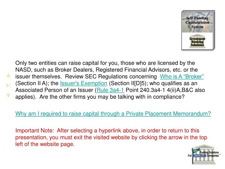 Only two entities can raise capital for you, those who are licensed by the NASD, such as Broker Dealers, Registered Financial Advisors, etc. or the issuer themselves.  Review SEC Regulations concerning