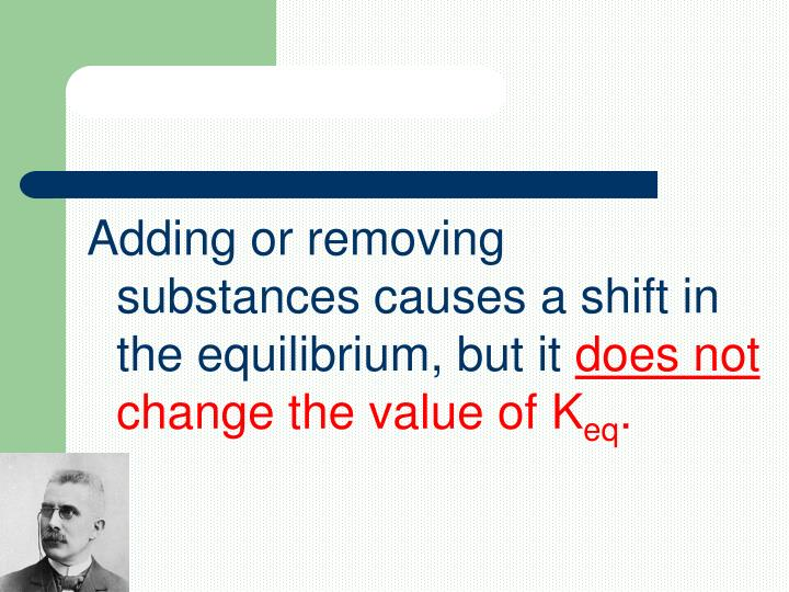 Adding or removing substances causes a shift in the equilibrium, but it