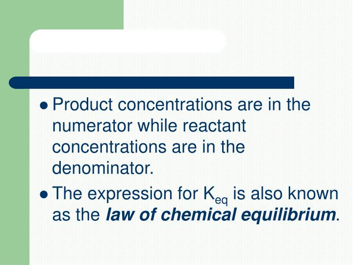 Product concentrations are in the numerator while reactant concentrations are in the denominator.