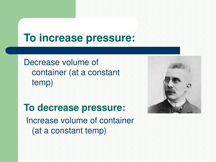 To increase pressure: