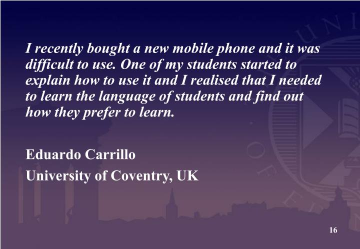 I recently bought a new mobile phone and it was difficult to use. One of my students started to explain how to use it and I realised that I needed to learn the language of students and find out how they prefer to learn.