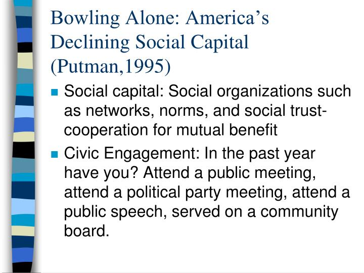 bowling alone Bowling alone: the collapse and revival of american community is a 2000 nonfiction book by robert d putnamit was developed from his 1995 essay entitled bowling alone: america's declining social capital.