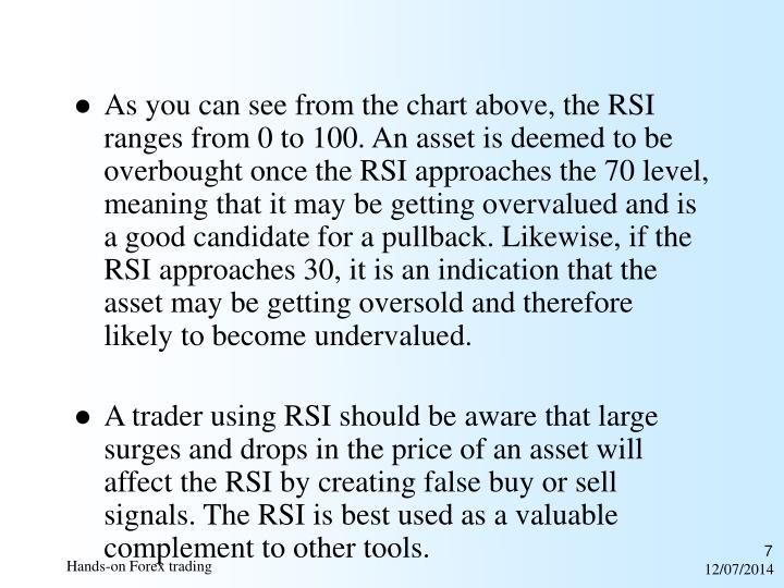 As you can see from the chart above, the RSI ranges from 0 to 100. An asset is deemed to be overbought once the RSI approaches the 70 level, meaning that it may be getting overvalued and is a good candidate for a pullback. Likewise, if the RSI approaches 30, it is an indication that the asset may be getting oversold and therefore likely to becomeundervalued.