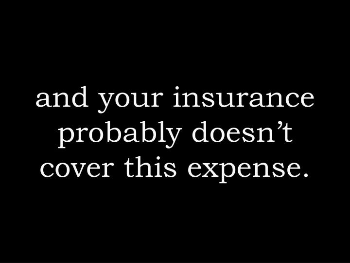 and your insurance probably doesn't cover this expense.