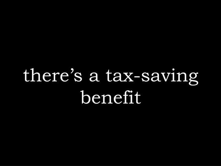 there's a tax-saving benefit