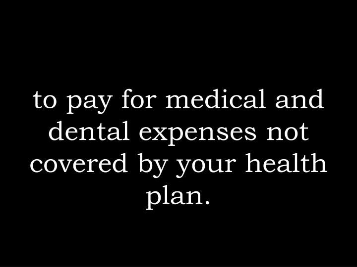 to pay for medical and dental expenses not covered by your health plan.