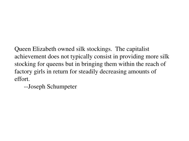 Queen Elizabeth owned silk stockings.  The capitalist achievement does not typically consist in providing more silk stocking for queens but in bringing them within the reach of factory girls in return for steadily decreasing amounts of effort.