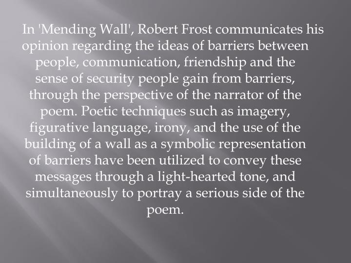 analysis of frosts mending wall By taking note that the mending of the wall is a custom for the neighbor we are able to relate to his actions the use of symbolism plays a large role in the interpretation of this poem the first word something is a symbol for a higher being, giving the sense that neither frost nor his neighbor have much control over the tearing down of.